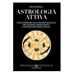 ASTROLOGIA ATTIVA. COME INTERAGIRE CON IL PROPRIO OROSCOPO, OTTIMIZZARE I PERIOD